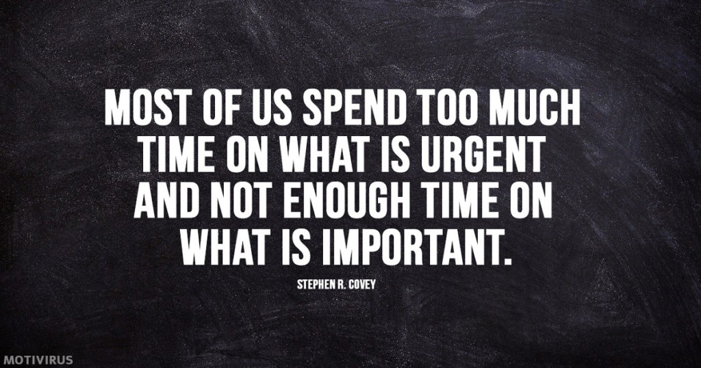 """Most of us spend too much time on what is urgent and not enough time on what is important."" - Stephen R. Covey"
