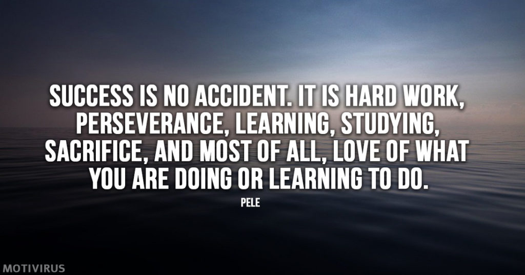 """Success is no accident. It is hard work, perseverance, learning, studying, sacrifice, and most of all, love of what you are doing or learning to do."" - Pele"