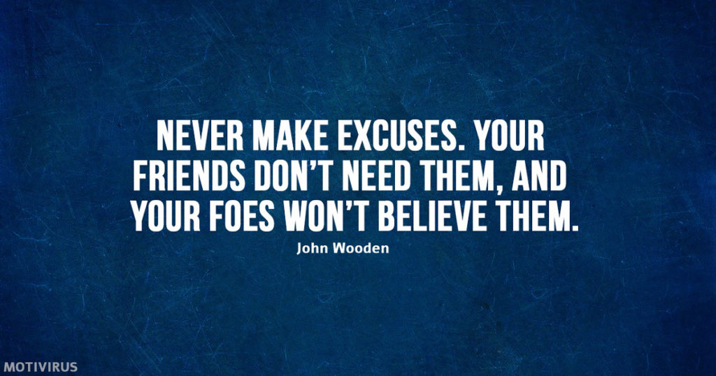 """Never make excuses. Your friends don't need them, and your foes won't believe them."" - John Wooden"