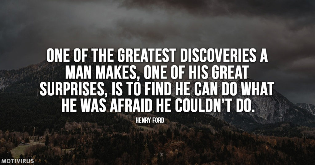 """One of the greatest discoveries a man makes, one of his great surprises, is to find he can do what he was afraid he couldn't do."" - Henry Ford"