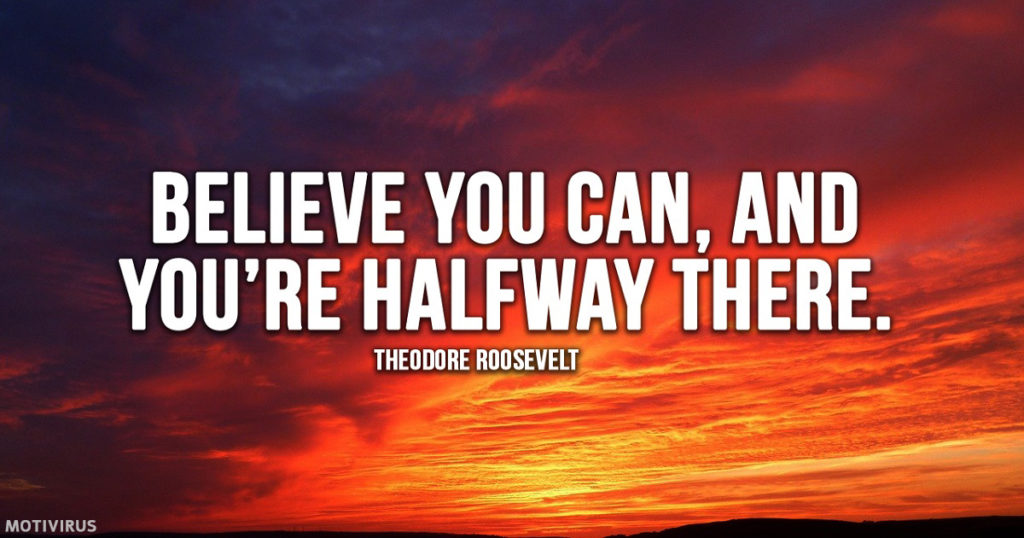 """Believe you can, and you're halfway there."" - Theodore Roosevelt"