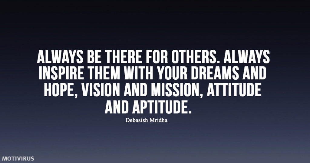 """Always be there for others. Always inspire them with your dreams and hope, vision and mission, attitude, and aptitude."" - Debasish Mridha"