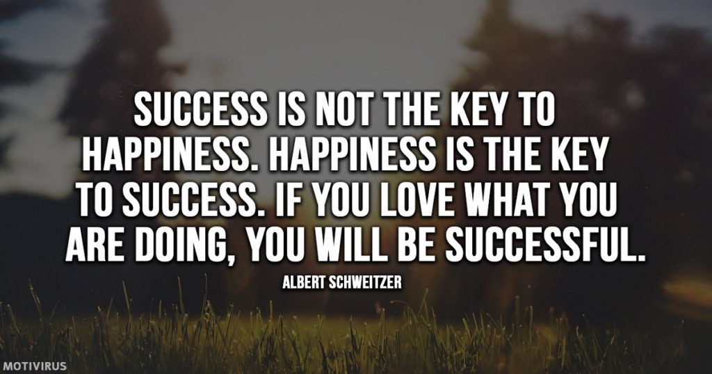 """Success is not the key to happiness. Happiness is the key to success. If you love what you are doing, you will be successful."" - Albert Schweitzer"
