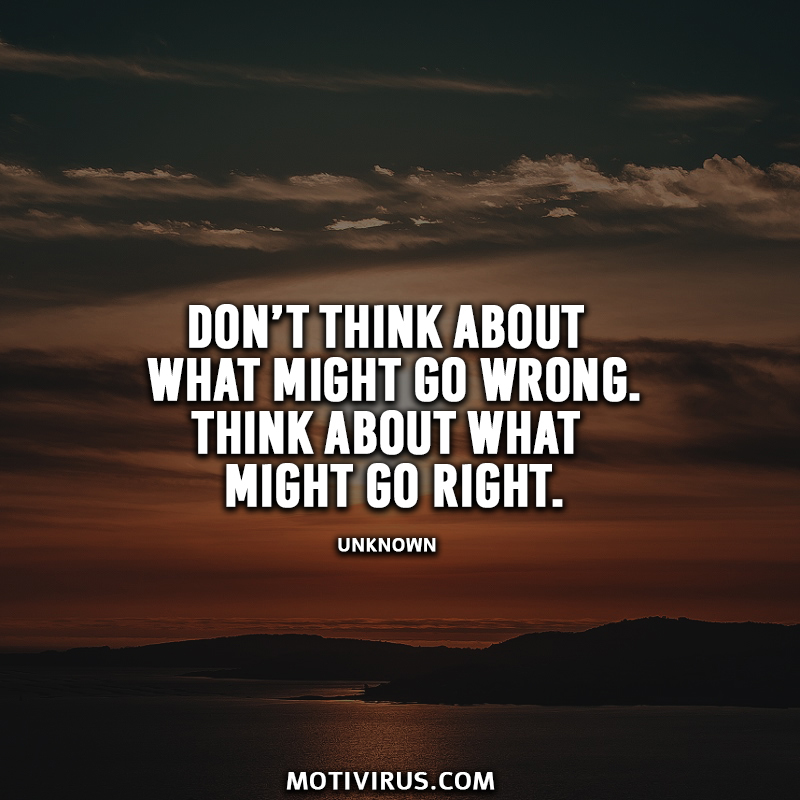 Don't think about what might go wrong. Think about what might go right.