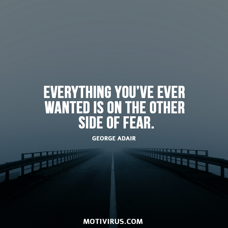 Everything you've ever wanted is on the other side of fear. George Adair