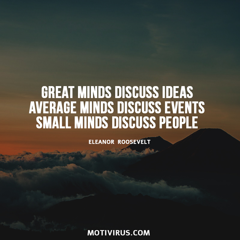 Great minds discuss ideas; average minds discuss events; small minds discuss people. Eleanor Roosevelt