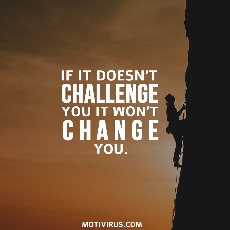 If it doesn't challenge you it won't change you.