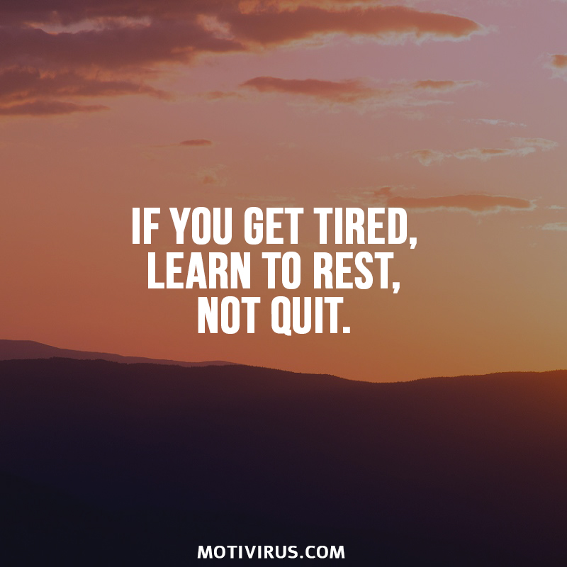 If you get tired, learn to rest, not quit.