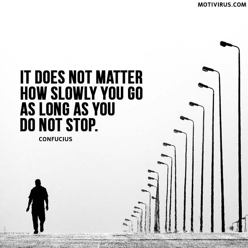 It does not matter how slowly you go as long as you do not stop. Confucius