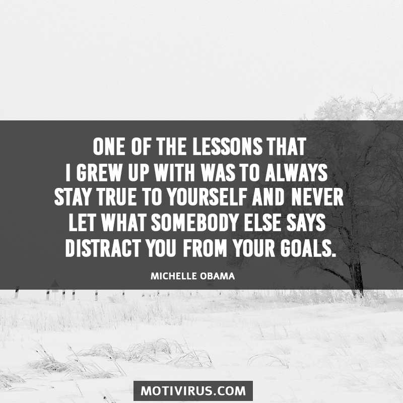 One Of The Lessons That I Grew Up With Was To Always Stay True To Yourself And Never Let What Somebody Else Says Distract You From Your Goals. Michelle Obama