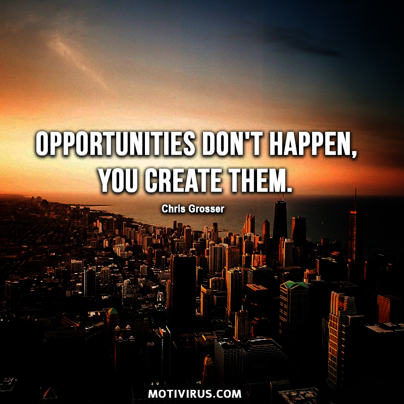 Opportunities don't happen, you create them. - Chris Grosser