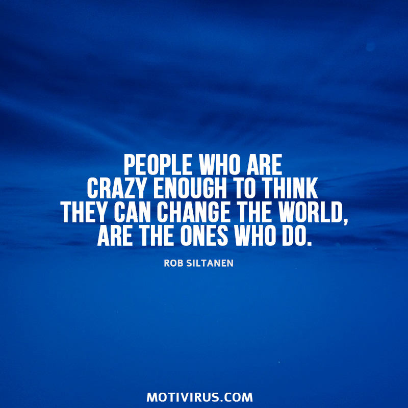 People Who Are Crazy Enough To Think They Can Change The World, Are The Ones Who Do. - Rob Siltanen