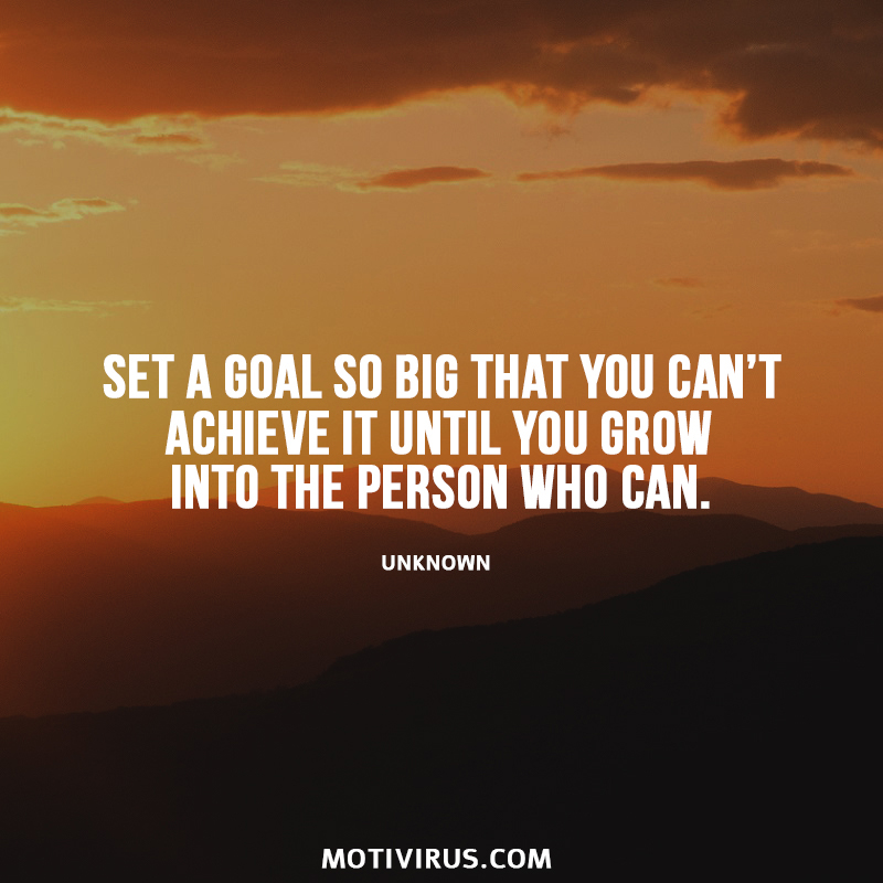 Set a goal so big that you can't achieve it until you grow into the person who can. Unknown