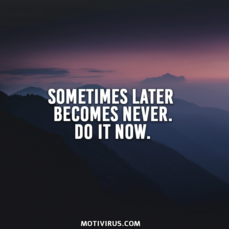 Sometimes later becomes never. Do it now.