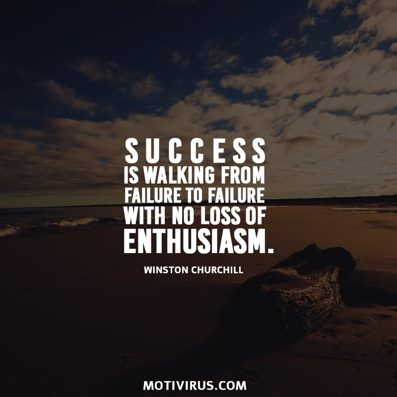 Success is walking from failure to failure with no loss of enthusiasm. Winston Churchill