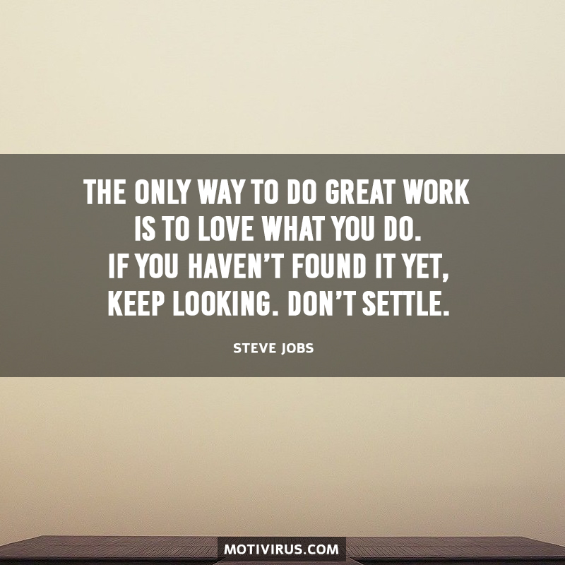 The Only Way To Do Great Work Is To Love What You Do. If You Haven't Found It Yet, Keep Looking. Don't Settle. Steve Jobs