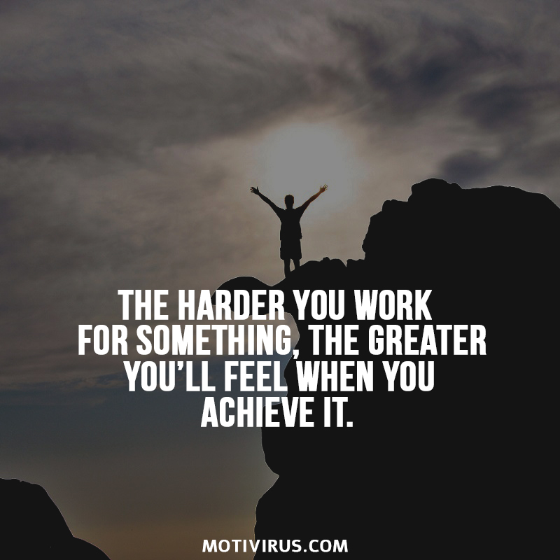 The harder you work for something, the greater you'll feel when you achieve it.