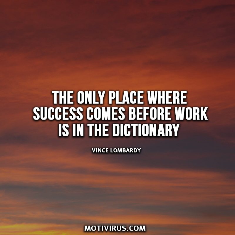 The only place where success comes before work is in the dictionary. Vince Lombardy