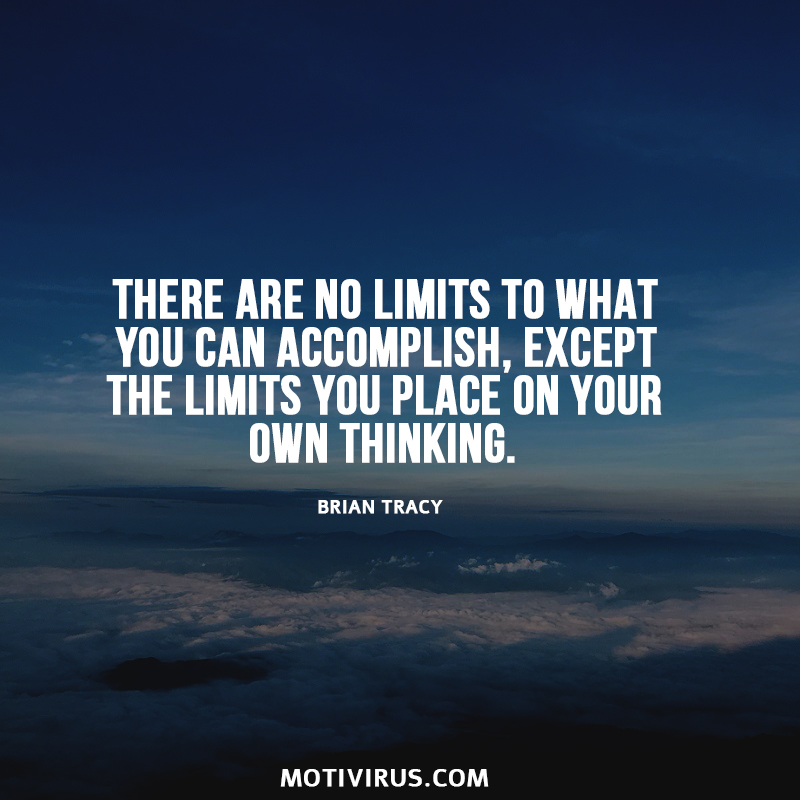 There Are No Limits To What You Can Accomplish, Except The Limits You Place On Your Own Thinking. Brian Tracy
