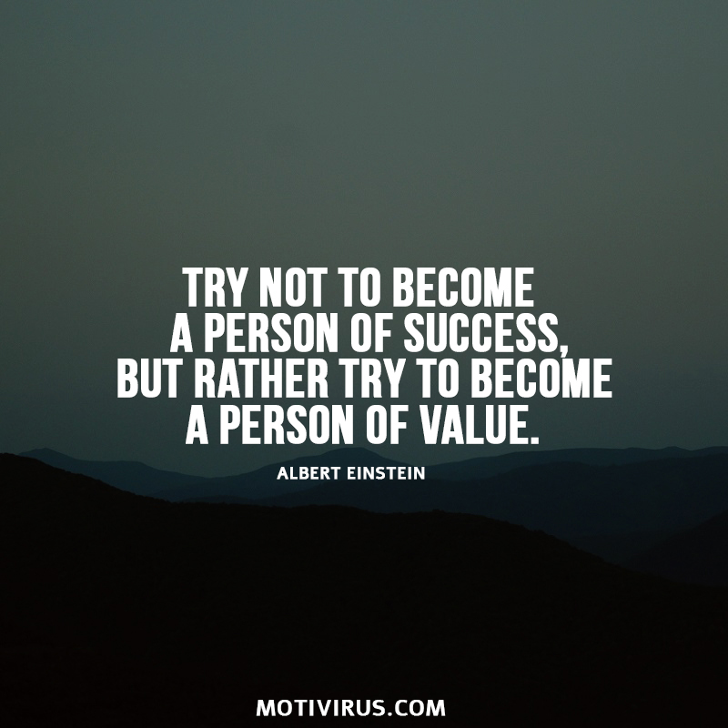 Try not to become a person of success, but rather try to become a person of value. Albert Einstein