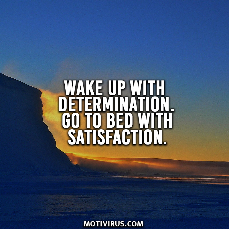 Wake up with determination. Go to bed with satisfaction.
