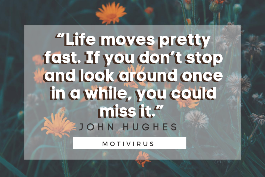 """""""Life moves pretty fast. If you don't stop and look around once in a while, you could miss it."""" - John Hughes quote graphics with flowers in background"""