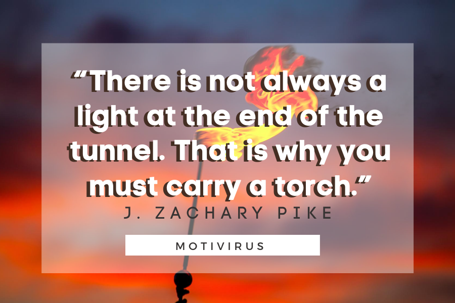 """""""There is not always a light at the end of the tunnel. That is why you must carry a torch."""" - J. Zachary Pike quote graphics with blazing torch in background"""