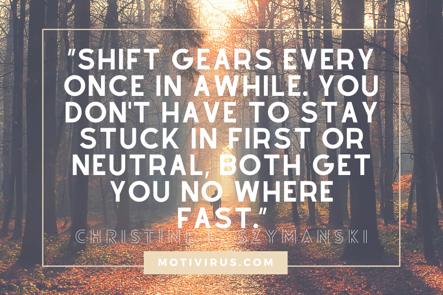 """Shift gears every once in awhile. You don't have to stay stuck in first or neutral, both get you no where fast."" ― Christine E. Szymanski quotes with forest background"