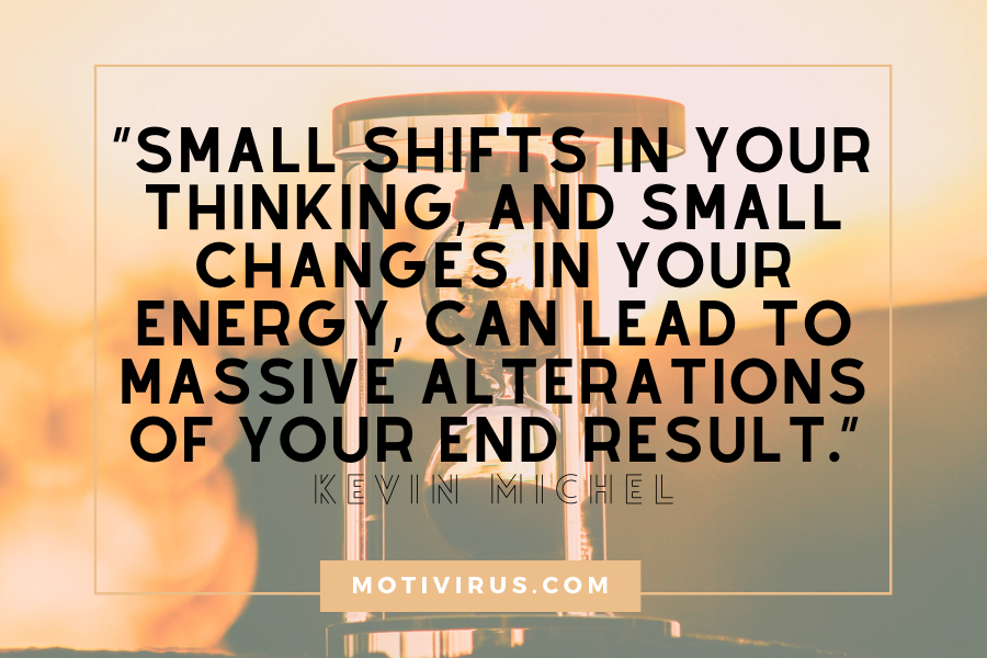 """Small shifts in your thinking, and small changes in your energy, can lead to massive alterations of your end result."" ― Kevin Michel changing lives quotes with hourglass in background"