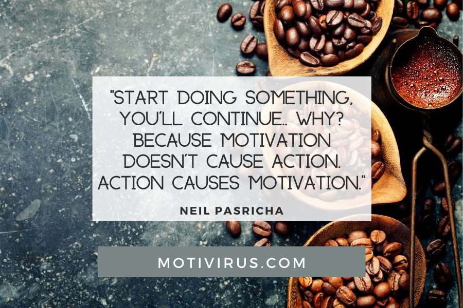 """""""Start doing something, you'll continue... why? Because motivation doesn't cause action. Action causes motivation."""" ― Neil Pasricha quote graphics with coffee background, best motivational quotes"""