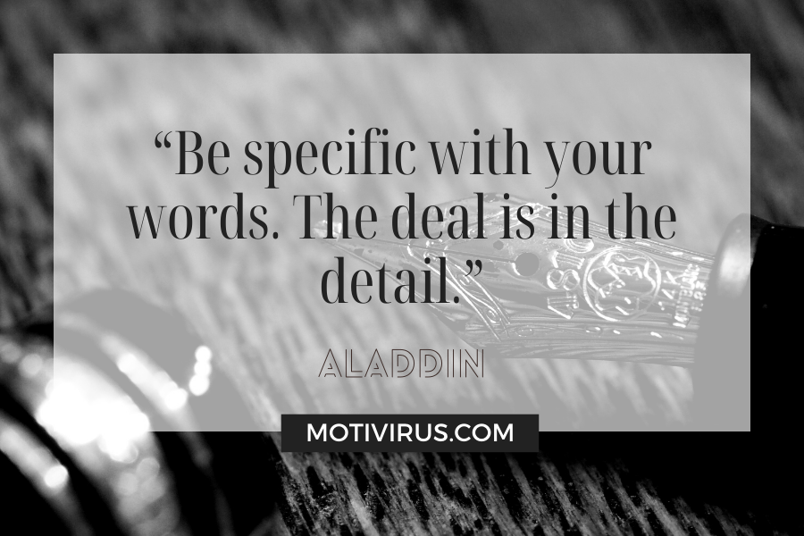 """""""Be specific with your words. The deal is in the detail.""""  from Aladdin with fountain pen in a black and white background"""