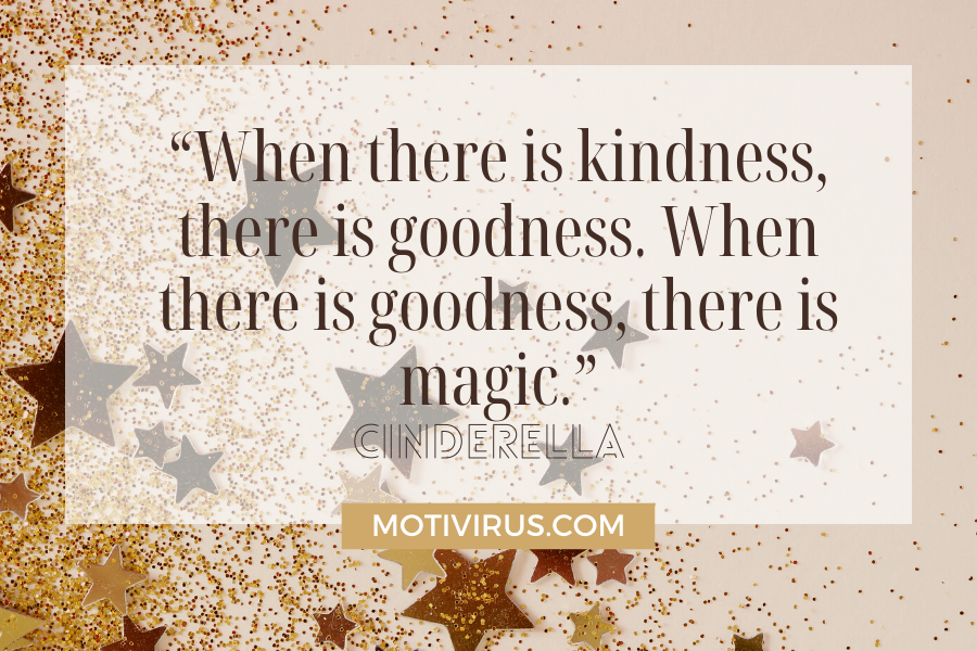 """""""When there is kindness, there is goodness. When there is goodness, there is magic."""" from Cinderella with stars and gold dust in background"""