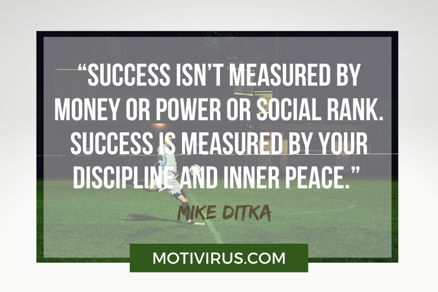 """""""Success isn't measured by money or power or social rank. Success is measured by your discipline and inner peace."""" –Mike Ditka football motivational qoutes"""