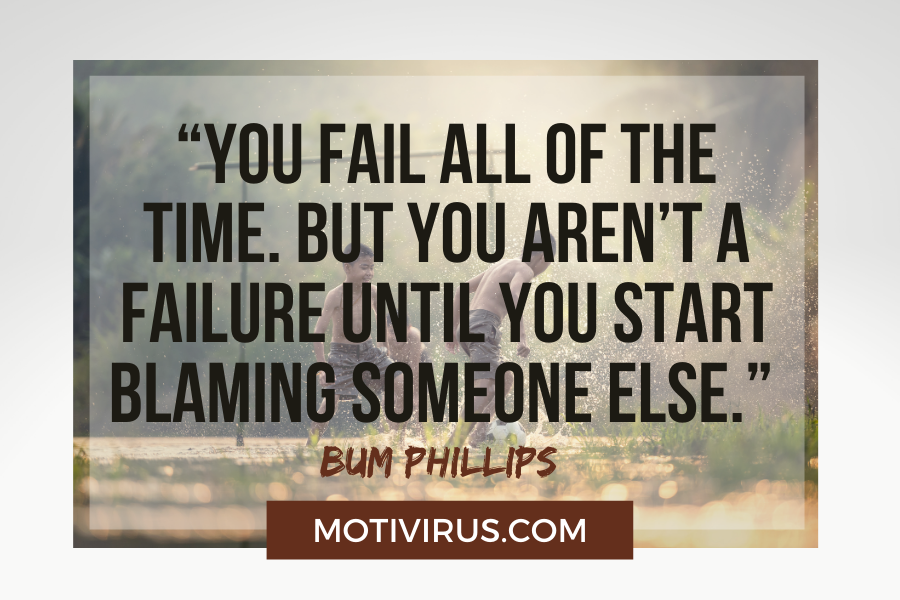 """""""You fail all of the time. But you aren't a failure until you start blaming someone else."""" –Bum Phillips with kids playing fotball in the rain"""
