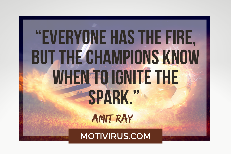 """""""Everyone has the fire, but the champions know when to ignite the spark."""" –Amit Ray with football and fire background"""