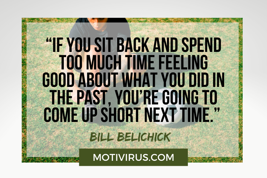"""""""If you sit back and spend too much time feeling good about what you did in the past, you're going to come up short next time."""" –Bill Belichick with football player in background"""