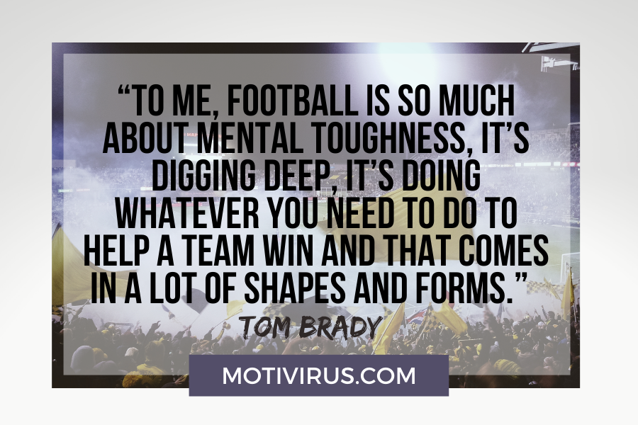 """""""To me, football is so much about mental toughness, it's digging deep, it's doing whatever you need to do to help a team win and that comes in a lot of shapes and forms.""""  –Tom Brady football motivational quotes"""