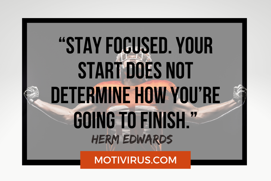 """""""Stay focused. Your start does not determine how you're going to finish."""" –Herm Edwards with football player in background"""