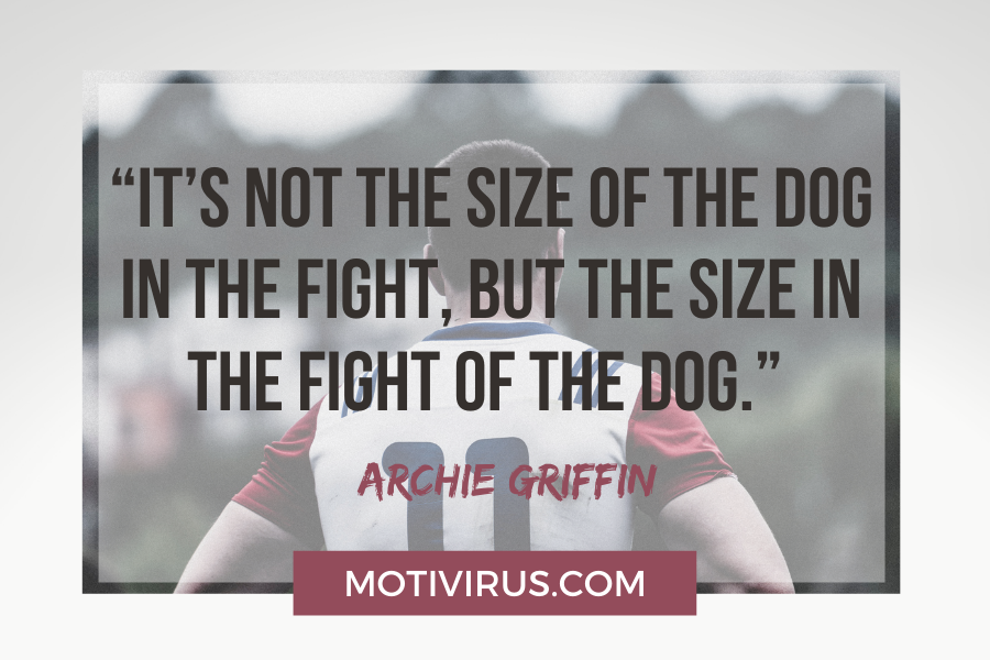 """""""It's not the size of the dog in the fight, but the size in the fight of the dog."""" –Archie Griffin football motivational quotes"""