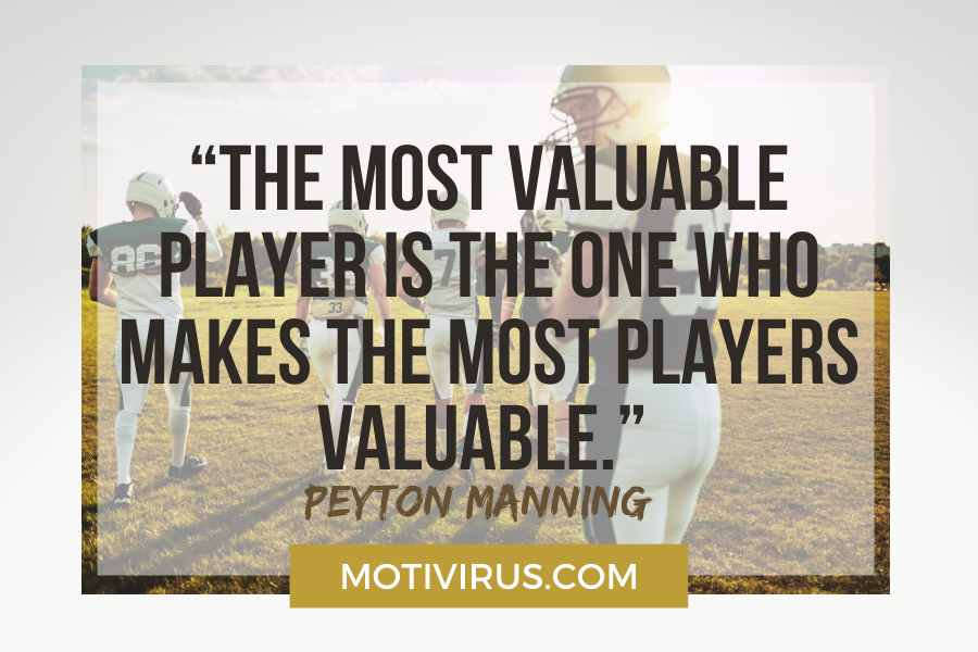 """""""The most valuable player is the one who makes the most players valuable."""" –Peyton Manning football motivational quotes"""