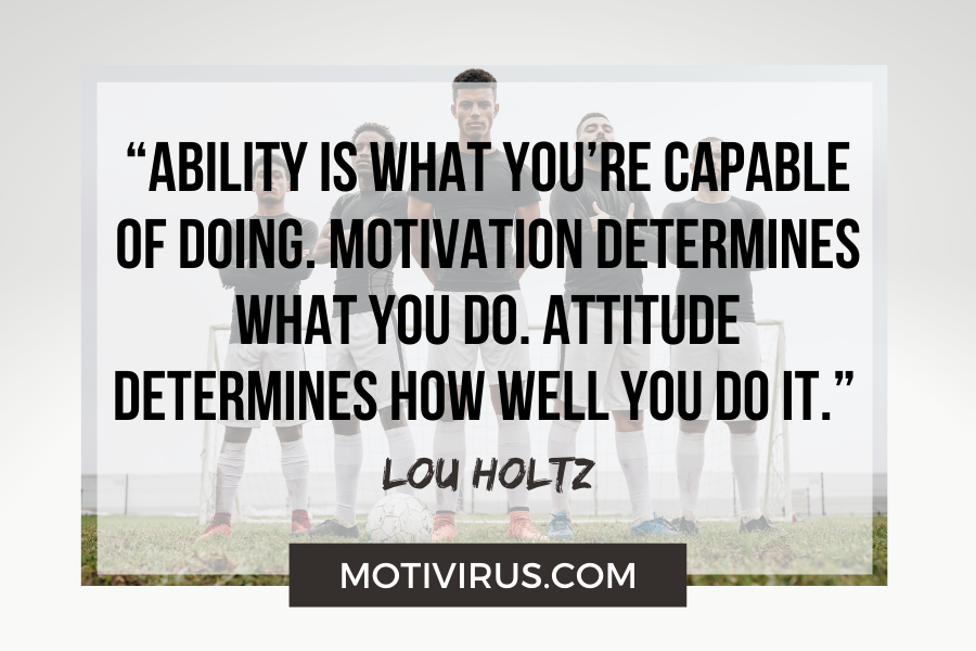 """""""Ability is what you're capable of doing. Motivation determines what you do. Attitude determines how well you do it."""" –Lou Holtz football motivational quotes"""