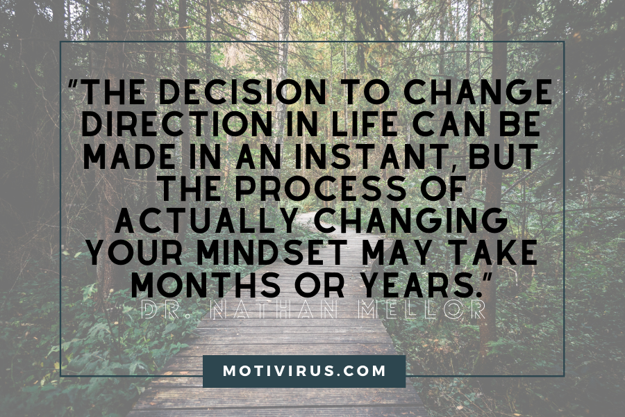 """The decision to change direction in life can be made in an instant, but the process of actually changing your mindset may take months or years."" ― Dr. Nathan Mellor changing lives quotes with forest path in background"