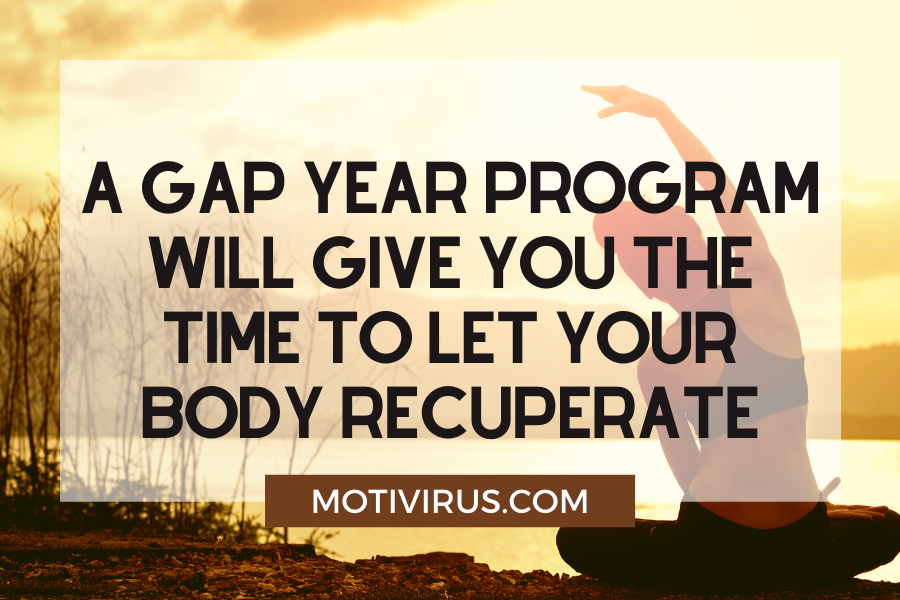A gap year program will give you the time to let your body recuperate