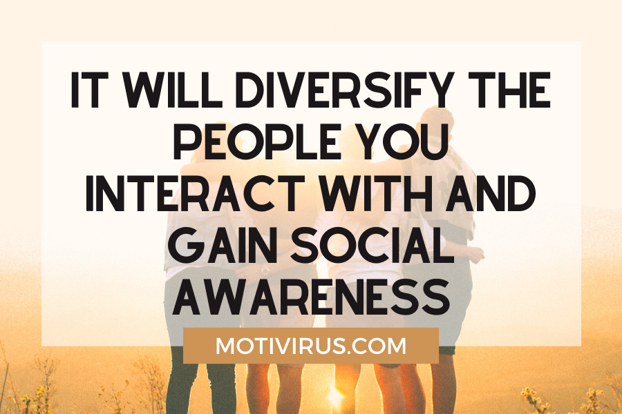 It will diversify the people you interact with and gain social awareness
