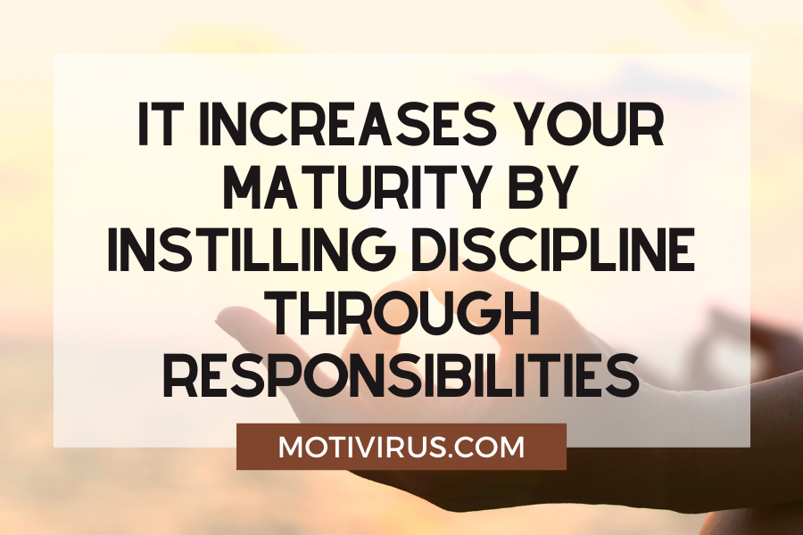 It increases your maturity by instilling discipline through responsibilities