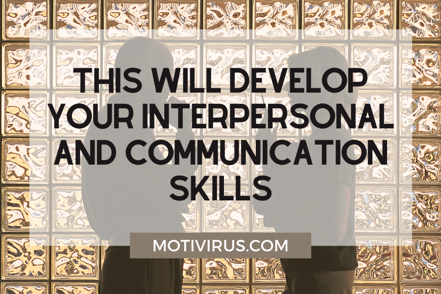 This will develop your interpersonal and communication skills