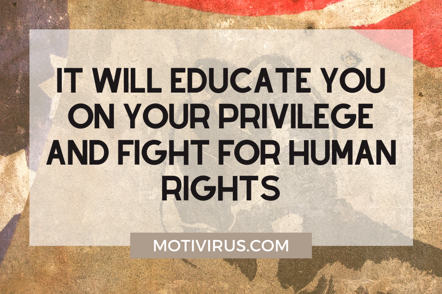It will educate you on your privilege and fight for human rights