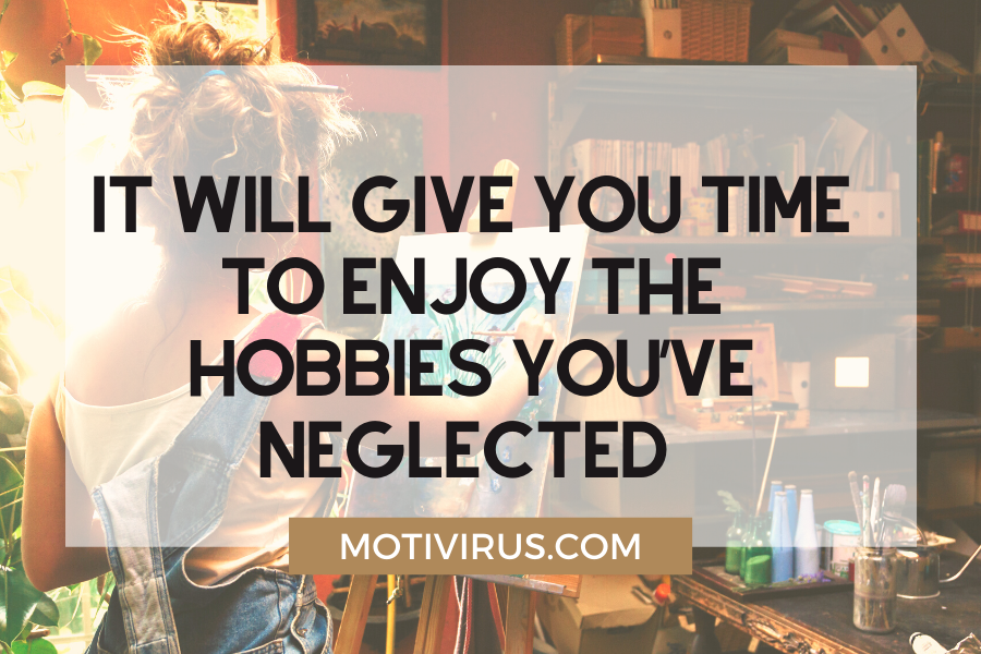 It will give you time to enjoy the hobbies you've neglected