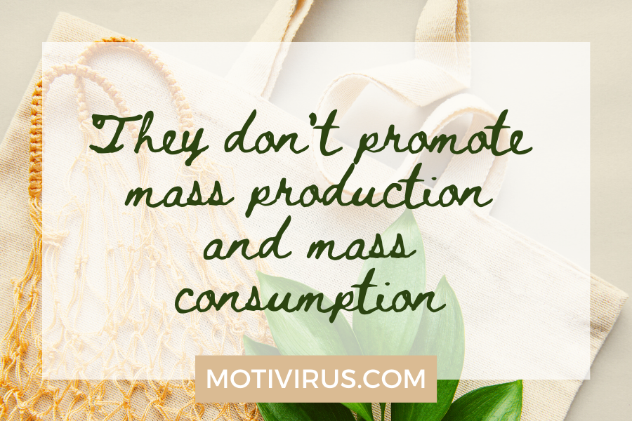 They don't promote mass production and mass consumption