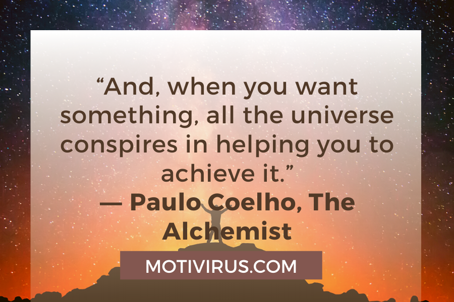 """""""And, when you want something, all the universe conspires in helping you to achieve it."""" ―Paulo Coelho,The Alchemist"""